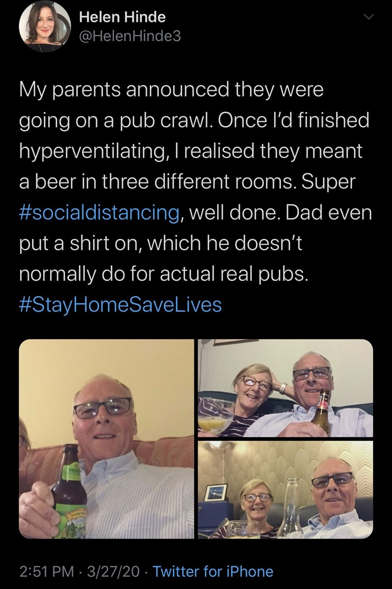 Text - Helen Hinde @HelenHinde3 My parents announced they were going on a pub crawl. Once l'd finished hyperventilating, I realised they meant a beer in three different rooms. Super #socialdistancing, well done. Dad even put a shirt on, which he doesn't normally do for actual real pubs. #StayHomeSaveLives 2:51 PM · 3/27/20 · Twitter for iPhone