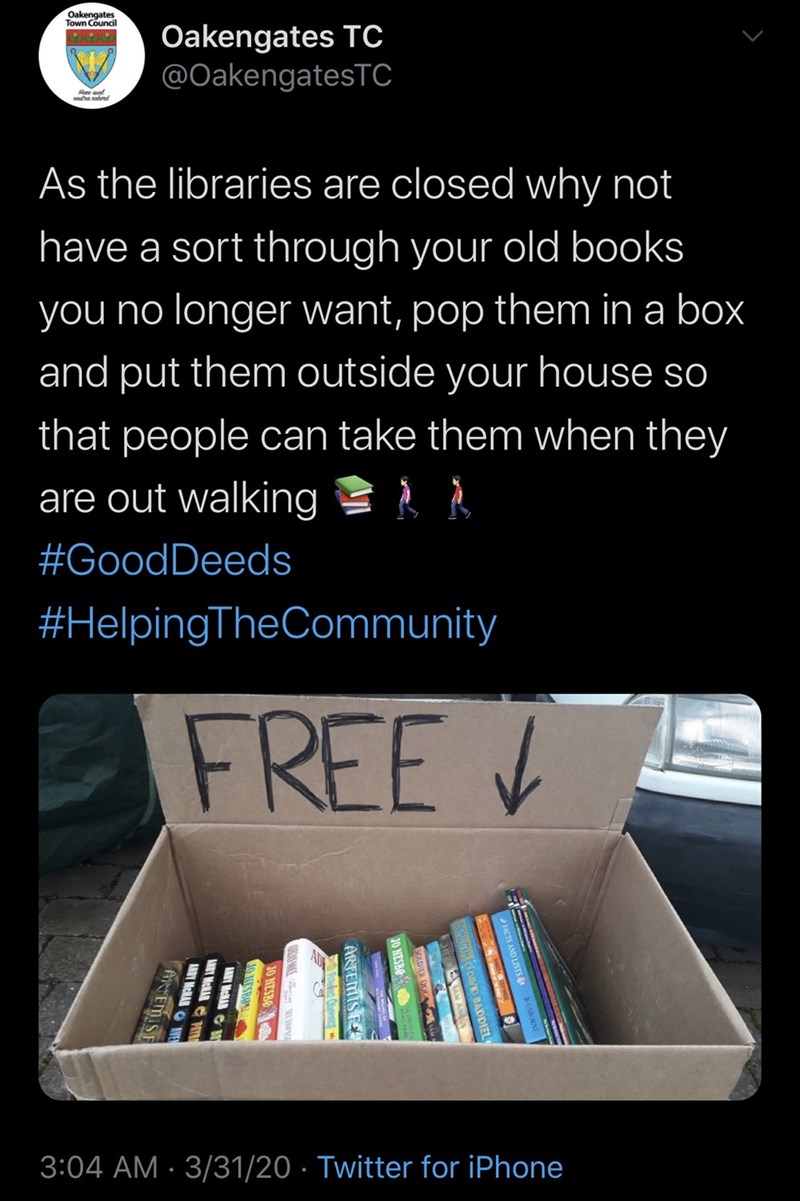 Text - Oakengates Town Council Oakengates TC @OakengatesTC Hene aunt As the libraries are closed why not have a sort through your old books you no longer want, pop them in a box and put them outside your house so that people can take them when they are out walking A À #GoodDeeds #HelpingTheCommunity FREE V 3:04 AM · 3/31/20 · Twitter for iPhone ARTEMIS F 3O NESBO OUESBON AMDY MeHAD ANDY MeNAR HIT AMDY MeMAR INVE ANTEMIS