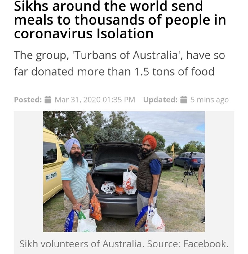Transport - Sikhs around the world send meals to thousands of people in coronavirus Isolation The group, 'Turbans of Australia', have so far donated more than 1.5 tons of food Posted: Mar 31, 2020 01:35 PM Updated: 5 mins ago TAXI 8029 Sikh volunteers of Australia. Source: Facebook.