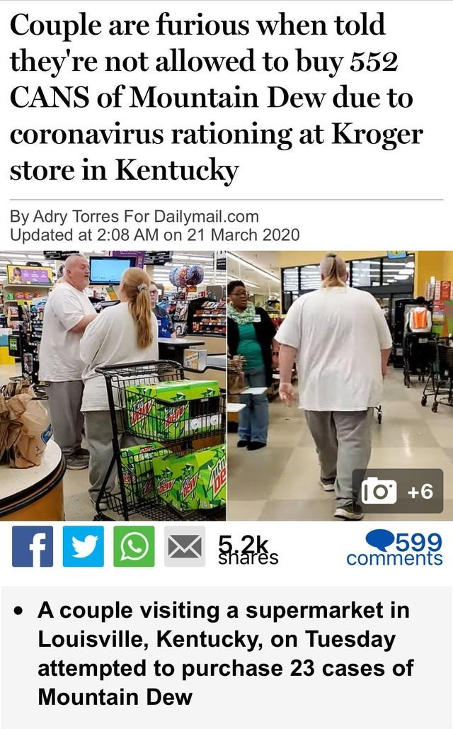 Font - Couple are furious when told they're not allowed to buy 552 CANS of Mountain Dew due to coronavirus rationing at Kroger store in Kentucky By Adry Torres For Dailymail.com Updated at 2:08 AM on 21 March 2020 +6 5.2k 599 commentS shares • A couple visiting a supermarket in Louisville, Kentucky, on Tuesday attempted to purchase 23 cases of Mountain Dew