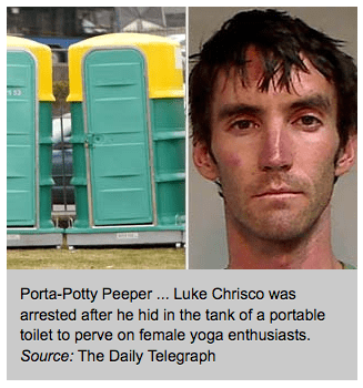 Telephone booth - Porta-Potty Peeper .. Luke Chrisco was arrested after he hid in the tank of a portable toilet to perve on female yoga enthusiasts. Source: The Daily Telegraph