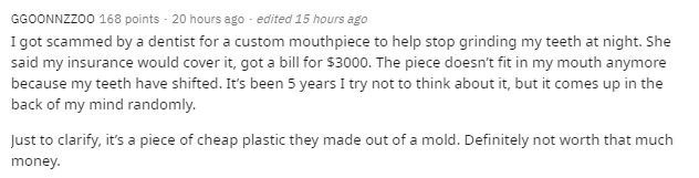 Text - GGOONNZZ00 168 points - 20 hours ago - edited 15 hours ago I got scammed by a dentist for a custom mouthpiece to help stop grinding my teeth at night. She said my insurance would cover it, got a bill for $3000. The piece doesn't fit in my mouth anymore because my teeth have shifted. It's been 5 years I try not to think about it, but it comes up in the back of my mind randomly. Just to clarify, it's a piece of cheap plastic they made out of a mold. Definitely not worth that much money.