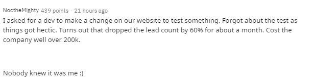 Text - NoctheMighty 439 points - 21 hours ago I asked for a dev to make a change on our website to test something. Forgot about the test as things got hectic. Turns out that dropped the lead count by 60% for about a month. Cost the company well over 200k. Nobody knew it was me :)