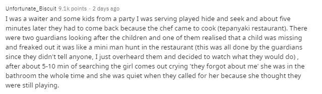 Text - Unfortunate_Biscuit 9.1k points - 2 days ago I was a waiter and some kids from a party I was serving played hide and seek and about five minutes later they had to come back because the chef came to cook (tepanyaki restaurant). There were two guardians looking after the children and one of them realised that a child was missing and freaked out it was like a mini man hunt in the restaurant (this was all done by the guardians since they didn't tell anyone, I just overheard them and decided t