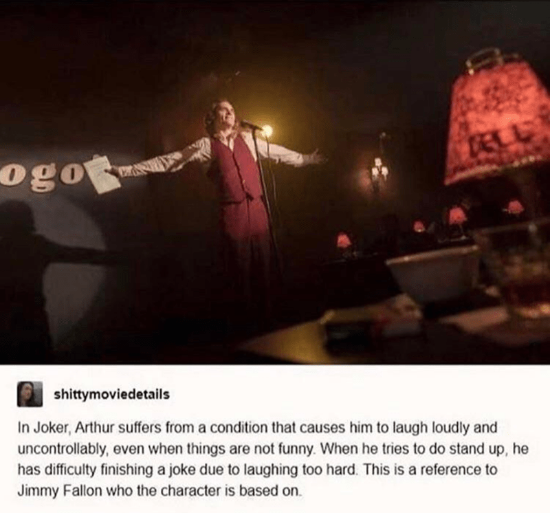 Font - DALA ogo shittymoviedetails In Joker, Arthur suffers from a condition that causes him to laugh loudly and uncontrollably, even when things are not funny. When he tries to do stand up, he has difficulty finishing a joke due to laughing too hard. This is a reference to Jimmy Fallon who the character is based on.
