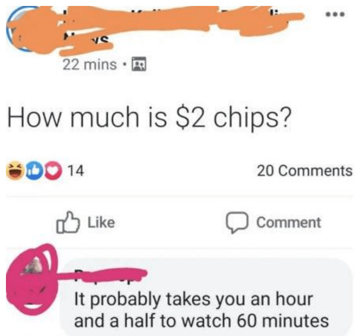 Text - 22 mins · A How much is $2 chips? S00 14 20 Comments O Like Comment It probably takes you an hour and a half to watch 60 minutes