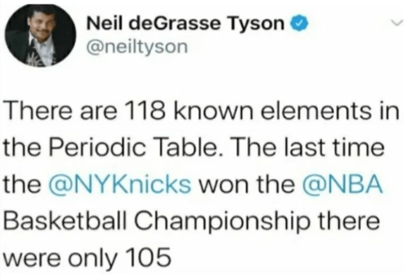 Text - Neil deGrasse Tyson O @neiltyson There are 118 known elements in the Periodic Table. The last time the @NYKnicks won the @NBA Basketball Championship there were only 105