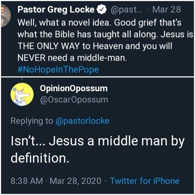 Text - Pastor Greg Locke O @past. · Mar 28 Well, what a novel idea. Good grief that's what the Bible has taught all along. Jesus is THE ONLY WAY to Heaven and you will NEVER need a middle-man. #NoHopelnThePope OpinionOpossum @OscarOpossum Replying to @pastorlocke Isn't... Jesus a middle man by definition. 8:38 AM Mar 28, 2020 · Twitter for iPhone