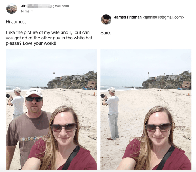 Photograph - Jiri @gmail.com> to me James Fridman <fjamie013@gmail.com> Hi James, I like the picture of my wife and I, but can you get rid of the other guy in the white hat please? Love your work!! Sure. NAFE