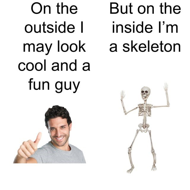 Text - On the But on the outside I inside l'm may look cool and a fun guy a skeleton