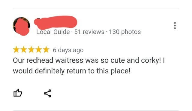 Text - Local Guide 51 reviews 130 photos 6 days ago Our redhead waitress was so cute and corky! I would definitely return to this place!