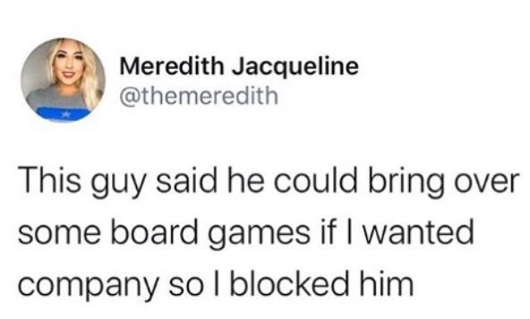 Text - Meredith Jacqueline @themeredith This guy said he could bring over some board games if I wanted company so l blocked him