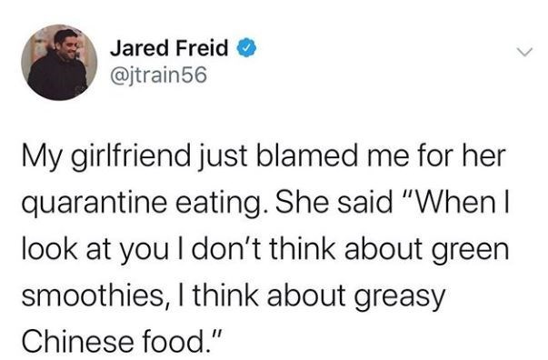 "Text - Jared Freid @jtrain56 My girlfriend just blamed me for her quarantine eating. She said ""When I look at you I don't think about green smoothies, I think about greasy Chinese food."""