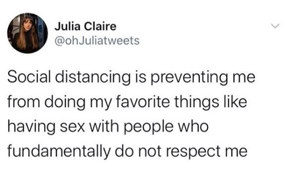 Text - Julia Claire @ohJuliatweets Social distancing is preventing me from doing my favorite things like having sex with people who fundamentally do not respect me