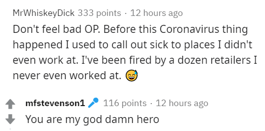 Text - MrWhiskeyDick 333 points · 12 hours ago Don't feel bad OP. Before this Coronavirus thing happened I used to call out sick to places I didn't even work at. I've been fired by a dozen retailers I never even worked at. mfstevenson1 116 points · 12 hours ago You are my god damn hero