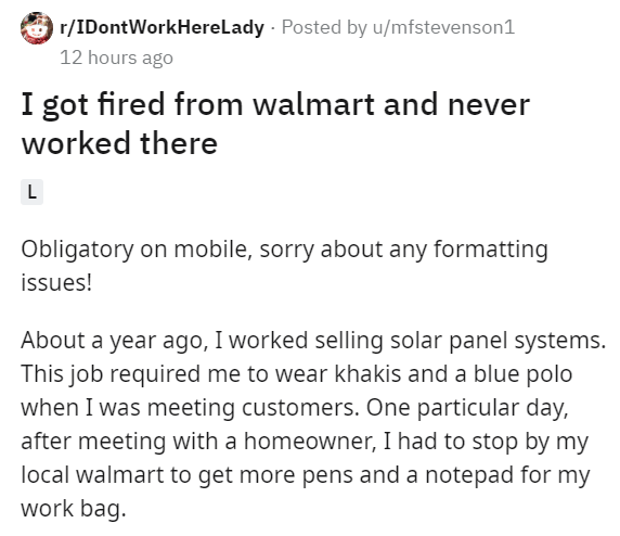 Text - O r/IDontWorkHereLady - Posted by u/mfstevenson1 12 hours ago I got fired from walmart and never worked there Obligatory on mobile, sorry about any formatting issues! About a year ago, I worked selling solar panel systems. This job required me to wear khakis and a blue polo when I was meeting customers. One particular day, after meeting with a homeowner, I had to stop by my local walmart to get more pens and a notepad for my work bag.