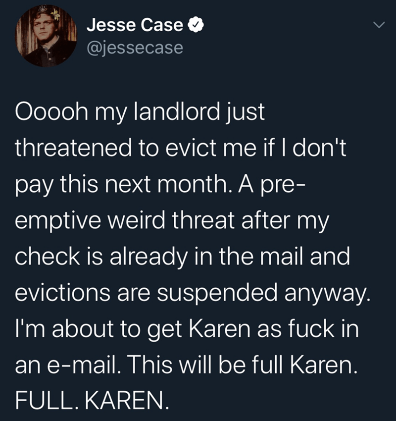 Text - Jesse Case O @jessecase Ooooh my landlord just threatened to evict me if I don't pay this next month. A pre- emptive weird threat after my check is already in the mail and evictions are suspended anyway. I'm about to get Karen as fuck in an e-mail. This will be full Karen. FULL. KAREN.