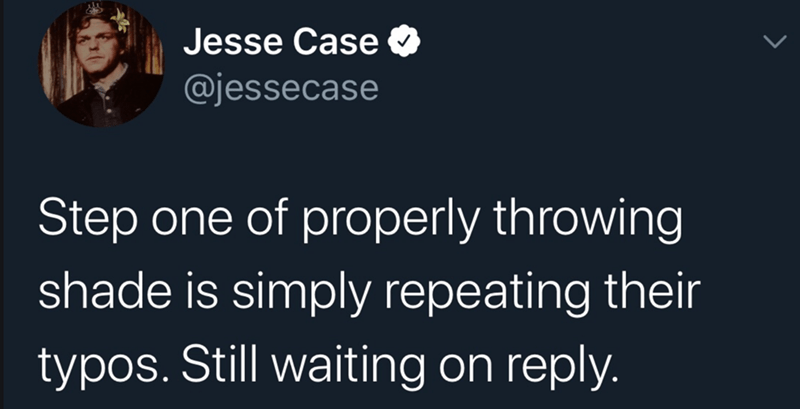 Text - Text - Jesse Case O @jessecase Step one of properly throwing shade is simply repeating their typos. Still waiting on reply.