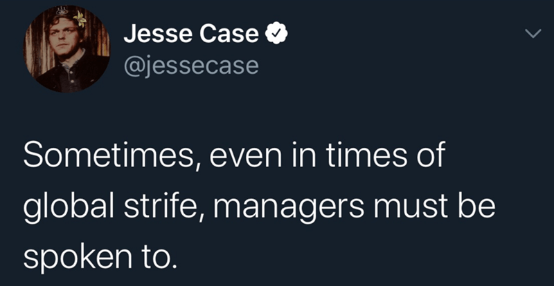 Text - Text - Jesse Case @jessecase Sometimes, even in times of global strife, managers must be spoken to.