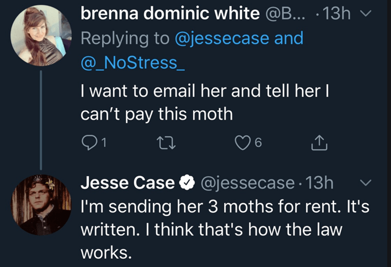 Text - Text - brenna dominic white @B... ·13h Replying to @jessecase and @_NoStress_ I want to email her and tell her I can't pay this moth Jesse Case O @jessecase · 13h I'm sending her 3 moths for rent. It's written. I think that's how the law works.