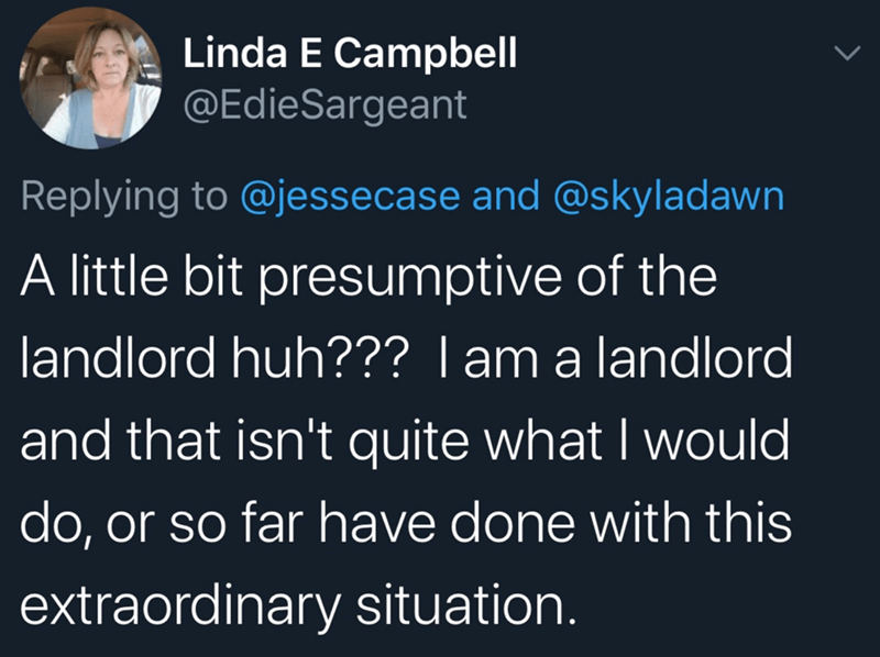 Text - Linda E Campbell @EdieSargeant Replying to @jessecase and @skyladawn A little bit presumptive of the landlord huh??? I am a landlord and that isn't quite what I would do, or so far have done with this extraordinary situation.