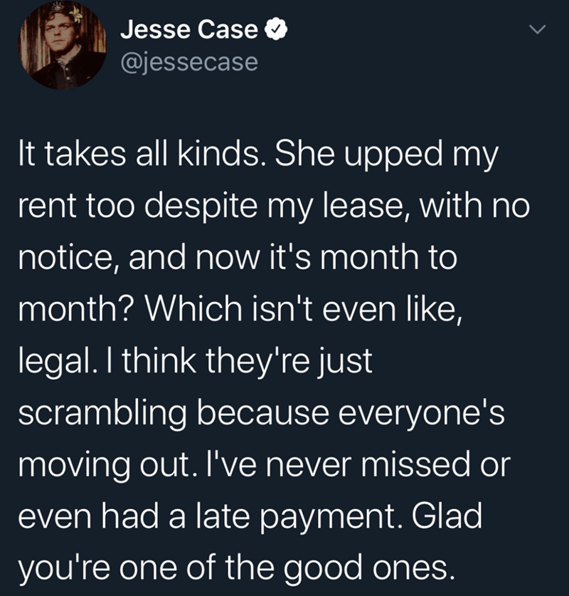 Text - Text - Jesse Case @jessecase It takes all kinds. She upped my rent too despite my lease, with no notice, and now it's month to month? Which isn't even like, legal. I think they're just scrambling because everyone's moving out. I've never missed or even had a late payment. Glad you're one of the good ones.