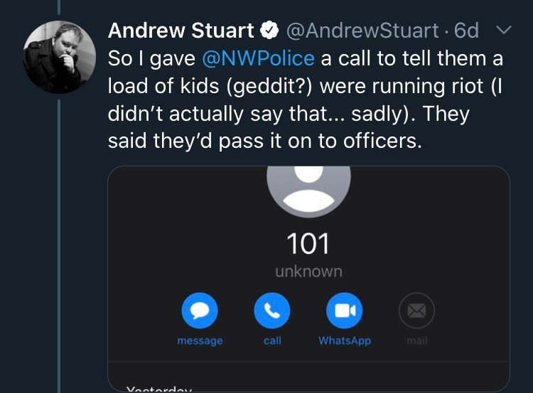 Product - Andrew Stuart So I gave @NWPolice a call to tell them a load of kids (geddit?) were running riot (I didn't actually say that... sadly). They said they'd pass it on to officers. @AndrewStuart · 6d 101 unknown message call WhatsApp mail Vesterdev