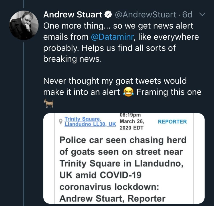 Text - Andrew Stuart O @AndrewStuart · 6d One more thing... so we get news alert emails from @Dataminr, like everywhere probably. Helps us find all sorts of breaking news. Never thought my goat tweets would Framing this one make it into an alert Trinity Square, Llandudno LL30, UK 08:19pm March 26, REPORTER 2020 EDT Police car seen chasing herd of goats seen on street near Trinity Square in Llandudno, UK amid COVID-19 coronavirus lockdown: Andrew Stuart, Reporter