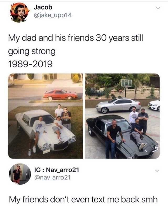 Transport - Jacob @jake_upp14 My dad and his friends 30 years still going strong 1989-2019 IG : Nav_arro21 @nav_arro21 My friends don't even text me back smh