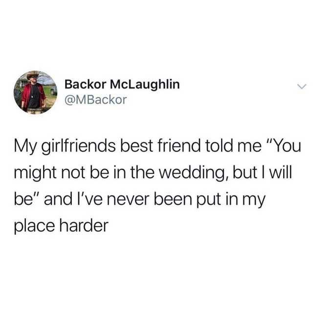 """Text - Backor McLaughlin @MBackor My girlfriends best friend told me """"You might not be in the wedding, but I will be"""" and I've never been put in my place harder"""