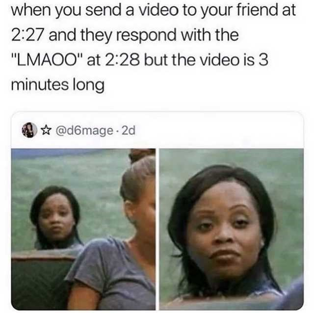 """Facial expression - when you senda video to your friend at 2:27 and they respond with the """"LMAOO"""" at 2:28 but the video is 3 minutes long * @d6mage 2d"""