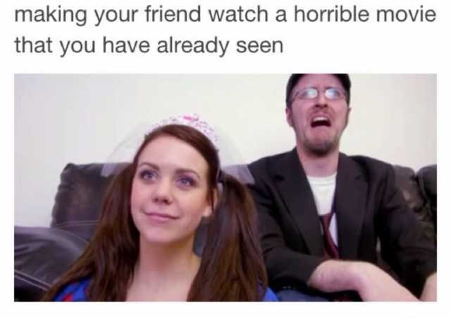 People - making your friend watch a horrible movie that you have already seen
