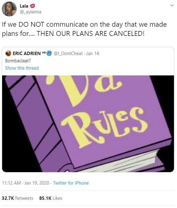 Text - Lala @_aylanna If we DO NOT communicate on the day that we made plans for.. THEN OUR PLANS ARE CANCELED! ERIC ADRIEN HD @L_DontCheat Jan 14 Bombaclaat? Show this thread RULes 11:12 AM Jan 19, 2020 · Twitter for iPhone 32.7K Retweets 85.1K Likes