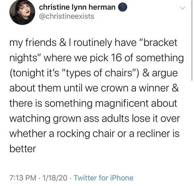 """Text - christine lynn herman @christineexists my friends & I routinely have """"bracket nights"""" where we pick 16 of something (tonight it's """"types of chairs"""") & argue about them until we crown a winner & there is something magnificent about watching grown ass adults lose it over whether a rocking chair or a recliner is better 7:13 PM · 1/18/20 · Twitter for iPhone"""