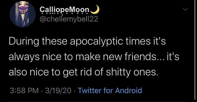 Text - ÇalliopeMoon @chellemybell22 During these apocalyptic times it's always nice to make new friends... it's also nice to get rid of shitty ones. 3:58 PM 3/19/20 · Twitter for Android