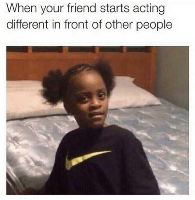 Hair - When your friend starts acting different in front of other people
