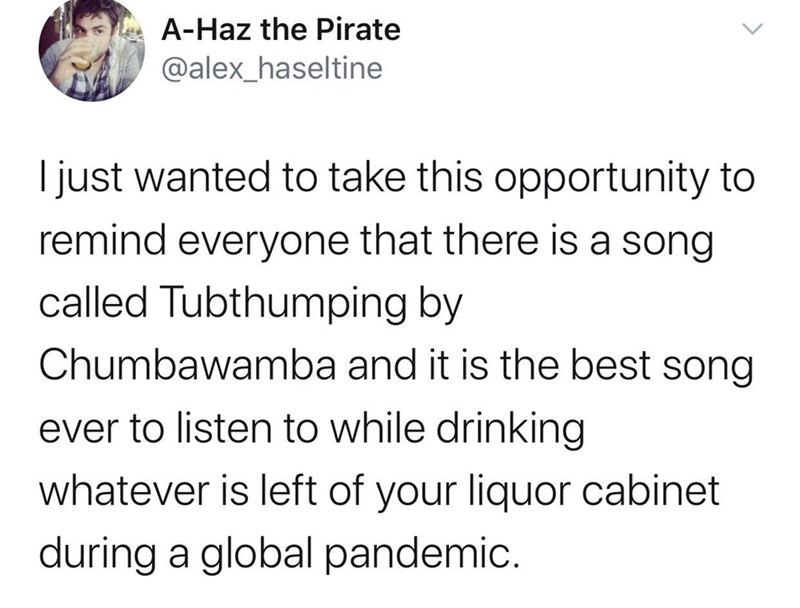 Text - A-Haz the Pirate @alex_haseltine I just wanted to take this opportunity to remind everyone that there is a song called Tubthumping by Chumbawamba and it is the best song ever to listen to while drinking whatever is left of your liquor cabinet during a global pandemic.