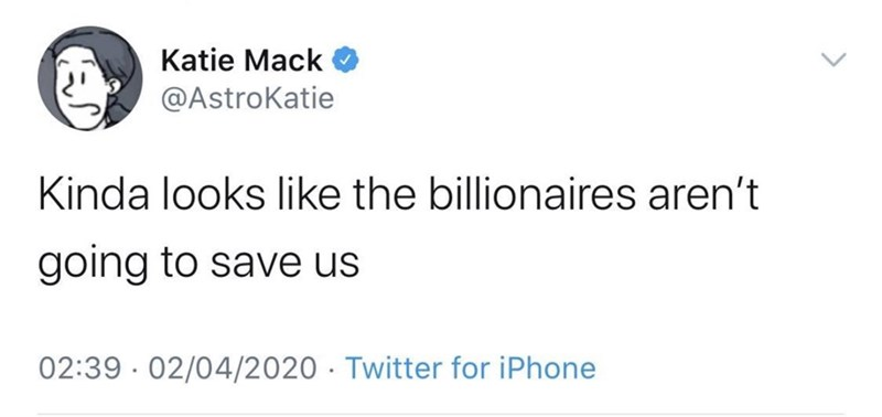 Text - Katie Mack @AstroKatie Kinda looks like the billionaires aren't going to save us 02:39 · 02/04/2020 · Twitter for iPhone