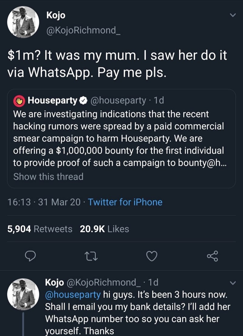 Text - Kojo @KojoRichmond_ $1m? It was my mum. I saw her do it via WhatsApp. Pay me pls. Houseparty O @houseparty 1d We are investigating indications that the recent hacking rumors were spread by a paid commercial smear campaign to harm Houseparty. We are offering a $1,000,000 bounty for the first individual to provide proof of such a campaign to bounty@h.. Show this thread 16:13 · 31 Mar 20 · Twitter for iPhone 5,904 Retweets 20.9K Likes Kojo @KojoRichmond_ · 1d @houseparty hi guys. It's been 3