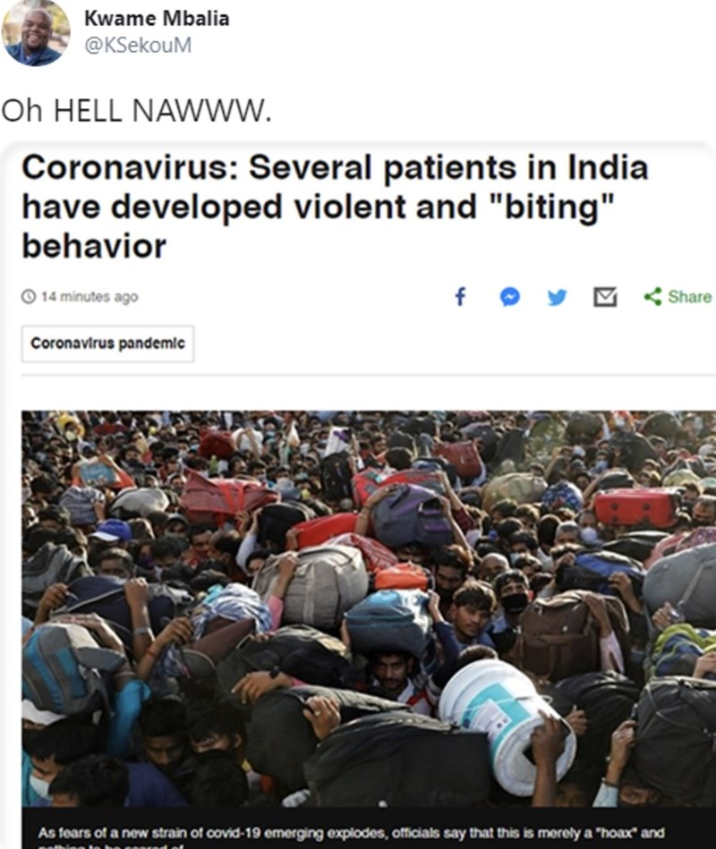 "People - Kwame Mbalia @KSekouM Oh HELL NAWWW. Coronavirus: Several patients in India have developed violent and ""biting"" behavior O 14 minutes ago f O y M < Share Coronavirus pandemlc As fears of a new strain of covid-19 emerging explodes, officials say that this is merely a ""hoax"" and"