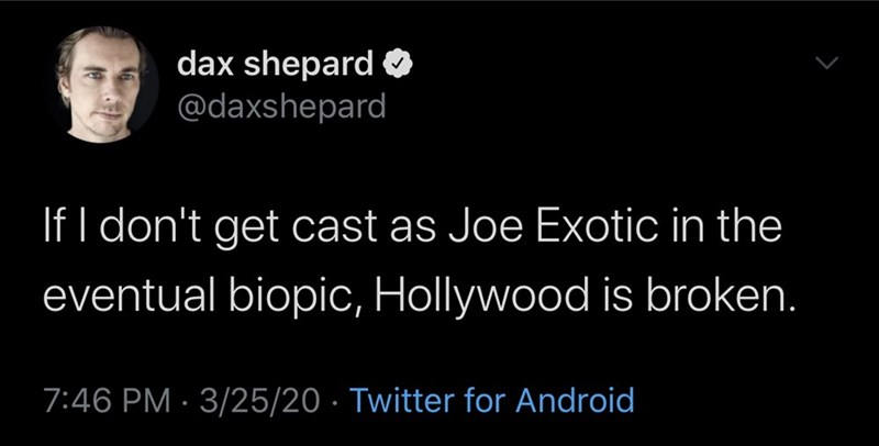 Text - dax shepard O @daxshepard If I don't get cast as Joe Exotic in the eventual biopic, Hollywood is broken. 7:46 PM · 3/25/20 · Twitter for Android