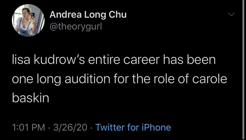Text - Andrea Long Chu @theorygurl lisa kudrow's entire career has been one long audition for the role of carole baskin 1:01 PM · 3/26/20 · Twitter for iPhone