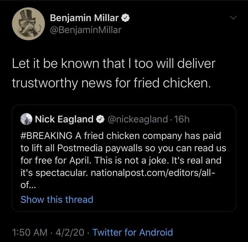 Text - Benjamin Millar O @BenjaminMillar Let it be known that I too will deliver trustworthy news for fried chicken. Nick Eagland O @nickeagland 16h #BREAKING A fried chicken company has paid to lift all Postmedia paywalls so you can read us for free for April. This is not a joke. It's real and it's spectacular. nationalpost.com/editors/all- of... Show this thread 1:50 AM · 4/2/20 · Twitter for Android