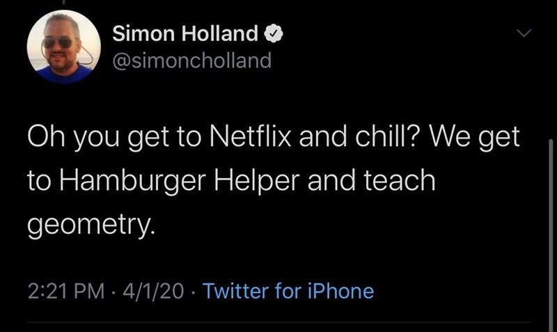 Text - Simon Holland @simoncholland Oh you get to Netflix and chill? We get to Hamburger Helper and teach geometry. 2:21 PM · 4/1/20 · Twitter for iPhone