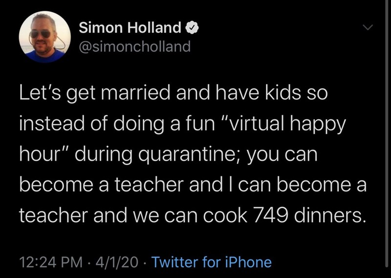 "Text - Simon Holland @simoncholland Let's get married and have kids so instead of doing a fun ""virtual happy hour"" during quarantine; you can become a teacher and I can become a teacher and we can cook 749 dinners. 12:24 PM · 4/1/20 · Twitter for iPhone"