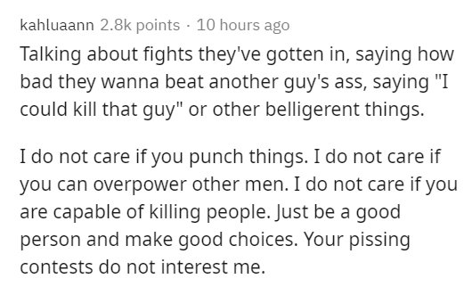 """Text - kahluaann 2.8k points · 10 hours ago Talking about fights they've gotten in, saying how bad they wanna beat another guy's ass, saying """"I could kill that guy"""" or other belligerent things. I do not care if you punch things. I do not care if you can overpower other men. I do not care if you are capable of killing people. Just be a good person and make good choices. Your pissing contests do not interest me."""