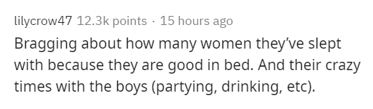 Text - lilycrow47 12.3k points · 15 hours ago Bragging about how many women they've slept with because they are good in bed. And their crazy times with the boys (partying, drinking, etc).
