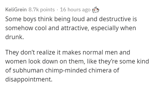 Text - KeliGrein 8.7k points · 16 hours ago Some boys think being loud and destructive is somehow cool and attractive, especially when drunk. They don't realize it makes normal men and women look down on them, like they're some kind of subhuman chimp-minded chimera of disappointment.