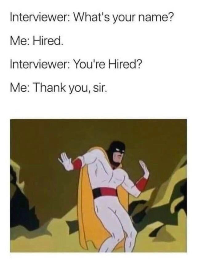 Cartoon - Interviewer: What's your name? Me: Hired. Interviewer: You're Hired? Me: Thank you, sir.