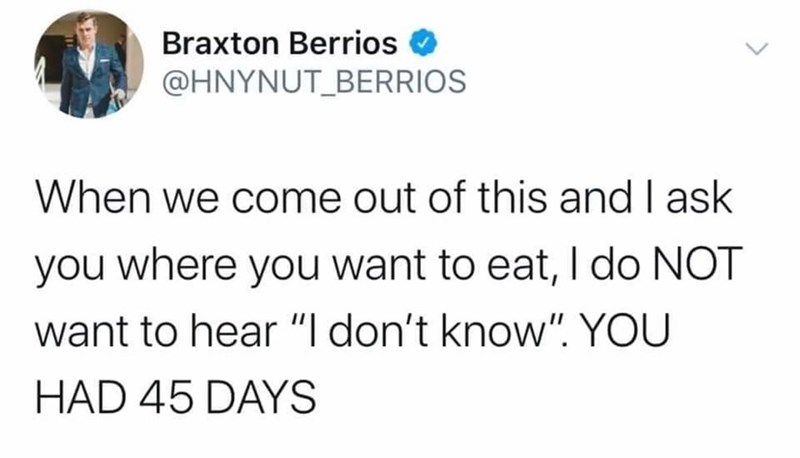 """Text - Braxton Berrios @HNYNUT_BERRIOS When we come out of this and I ask you where you want to eat, I do NOT want to hear """"I don't know"""". YOU HAD 45 DAYS"""
